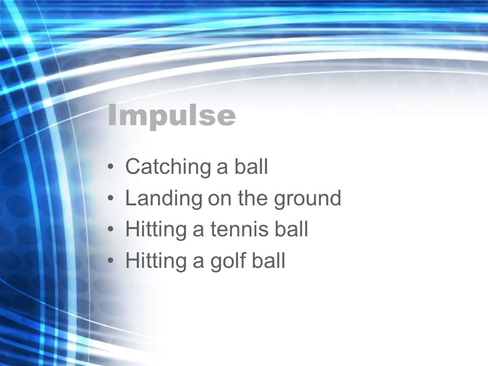 Impulse Catching a ball Landing on the ground Hitting a tennis ball Hitting a golf ball