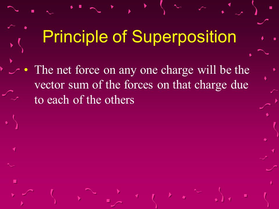 Principle of Superposition The net force on any one charge will be the vector sum of the forces on that charge due to each of the others