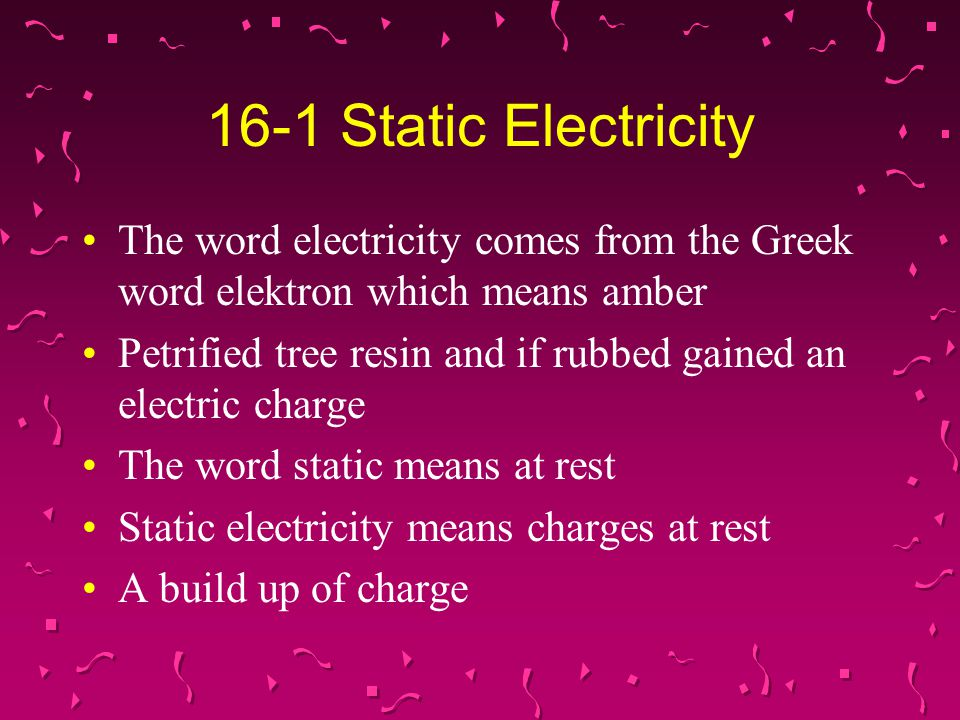 16-1 Static Electricity The word electricity comes from the Greek word elektron which means amber Petrified tree resin and if rubbed gained an electri