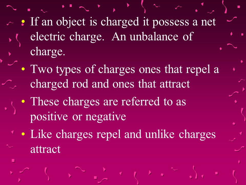 If an object is charged it possess a net electric charge. An unbalance of charge. Two types of charges ones that repel a charged rod and ones that att