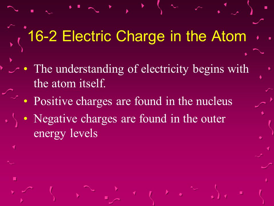 16-2 Electric Charge in the Atom The understanding of electricity begins with the atom itself. Positive charges are found in the nucleus Negative char