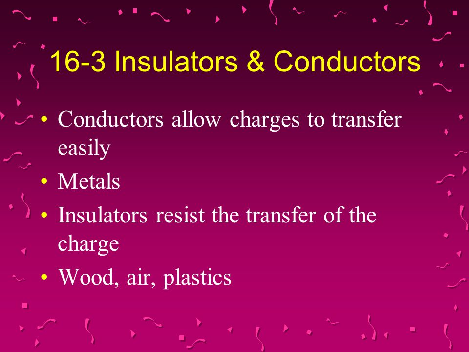 16-3 Insulators & Conductors Conductors allow charges to transfer easily Metals Insulators resist the transfer of the charge Wood, air, plastics