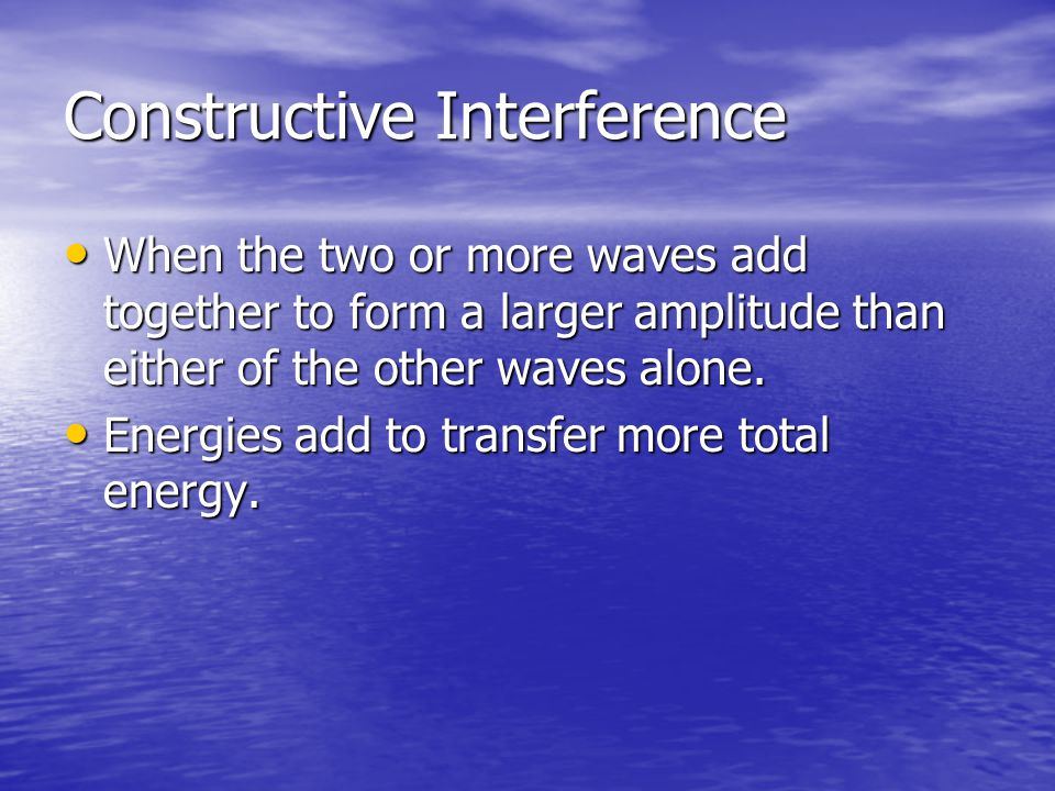 Constructive Interference When the two or more waves add together to form a larger amplitude than either of the other waves alone. When the two or mor