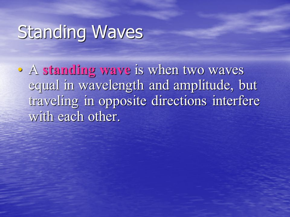 Standing Waves A standing wave is when two waves equal in wavelength and amplitude, but traveling in opposite directions interfere with each other.A s