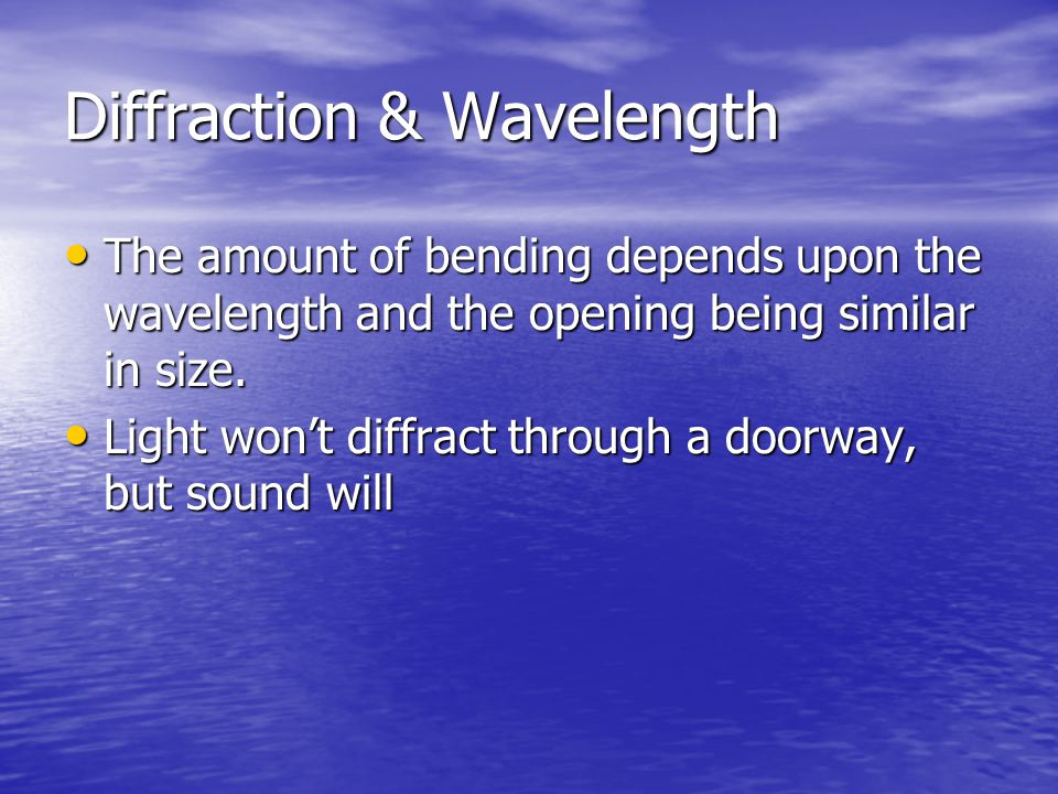 Diffraction & Wavelength The amount of bending depends upon the wavelength and the opening being similar in size. The amount of bending depends upon t