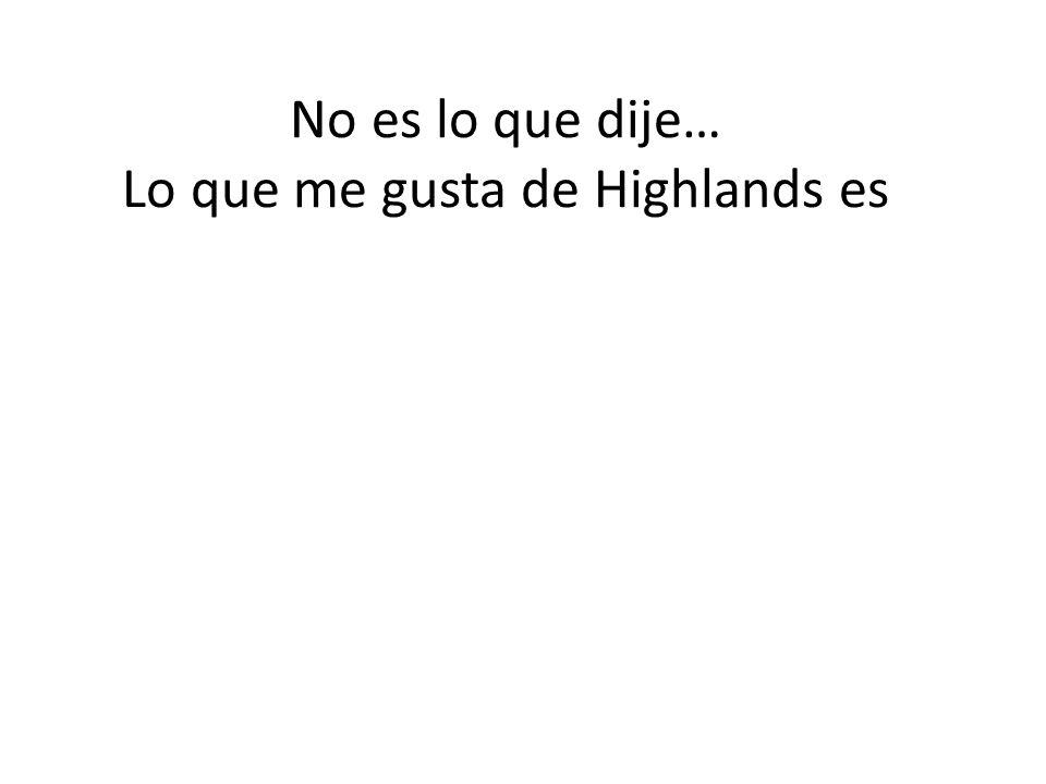 No es lo que dije… Lo que me gusta de Highlands es