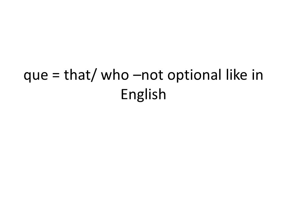 que = that/ who –not optional like in English