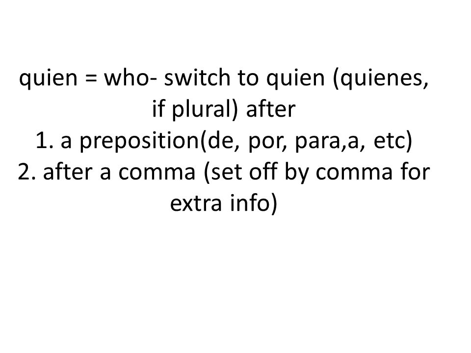 quien = who- switch to quien (quienes, if plural) after 1.