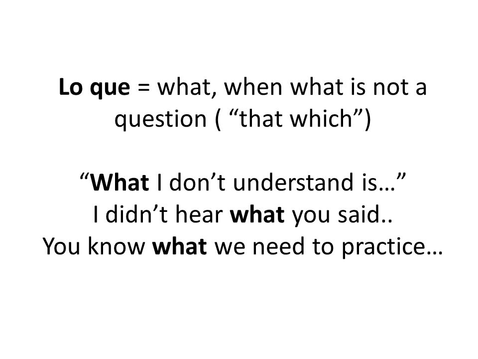 """Lo que = what, when what is not a question ( """"that which"""") """"What I don't understand is…"""" I didn't hear what you said.. You know what we need to practi"""