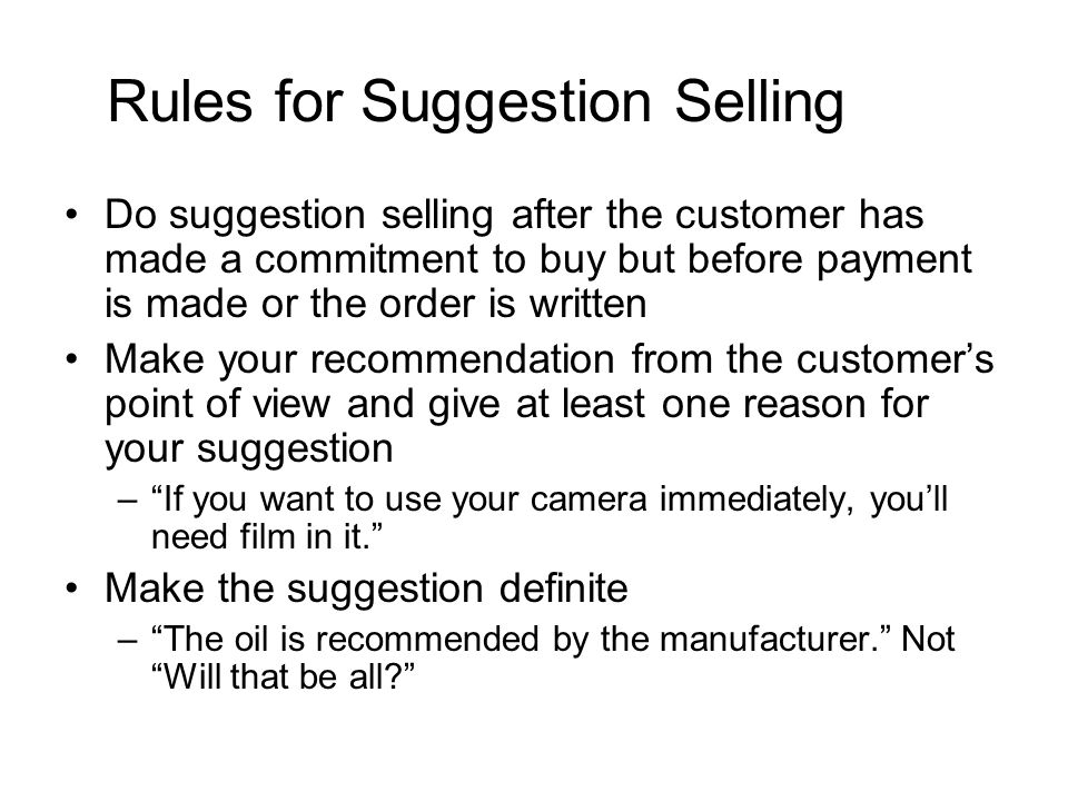Rules for Suggestion Selling Do suggestion selling after the customer has made a commitment to buy but before payment is made or the order is written Make your recommendation from the customer's point of view and give at least one reason for your suggestion – If you want to use your camera immediately, you'll need film in it. Make the suggestion definite – The oil is recommended by the manufacturer. Not Will that be all?