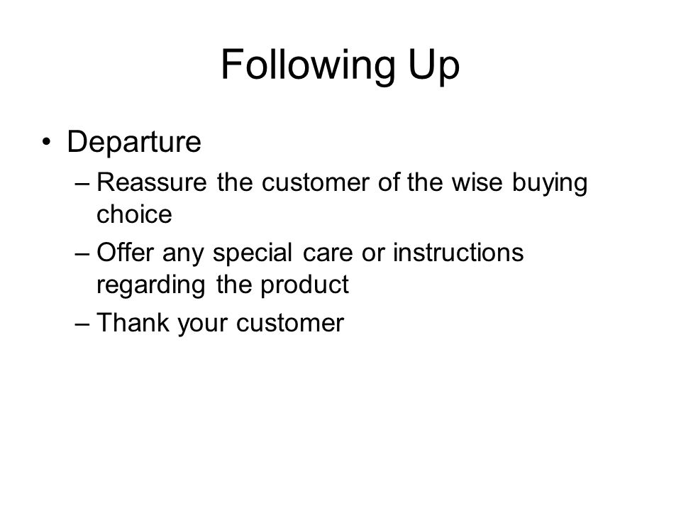 Following Up Departure –Reassure the customer of the wise buying choice –Offer any special care or instructions regarding the product –Thank your customer