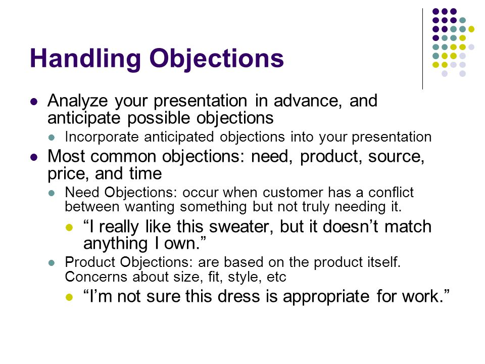 Handling Objections Source Objections: occur because of negative past experience with the firm or brand The last time I purchased from your firm, the order was three weeks late. Price Objections: based on the price.