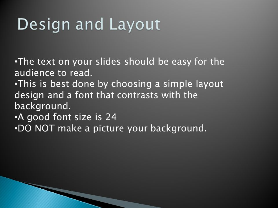 The text on your slides should be easy for the audience to read. This is best done by choosing a simple layout design and a font that contrasts with t