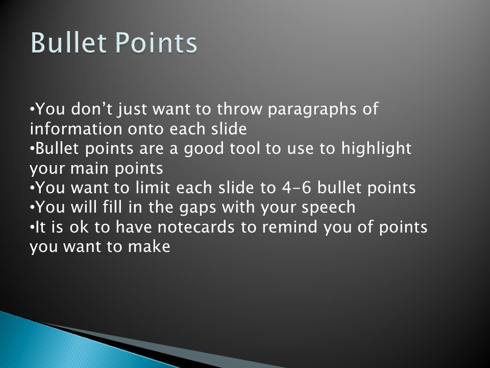 You don't just want to throw paragraphs of information onto each slide Bullet points are a good tool to use to highlight your main points You want to