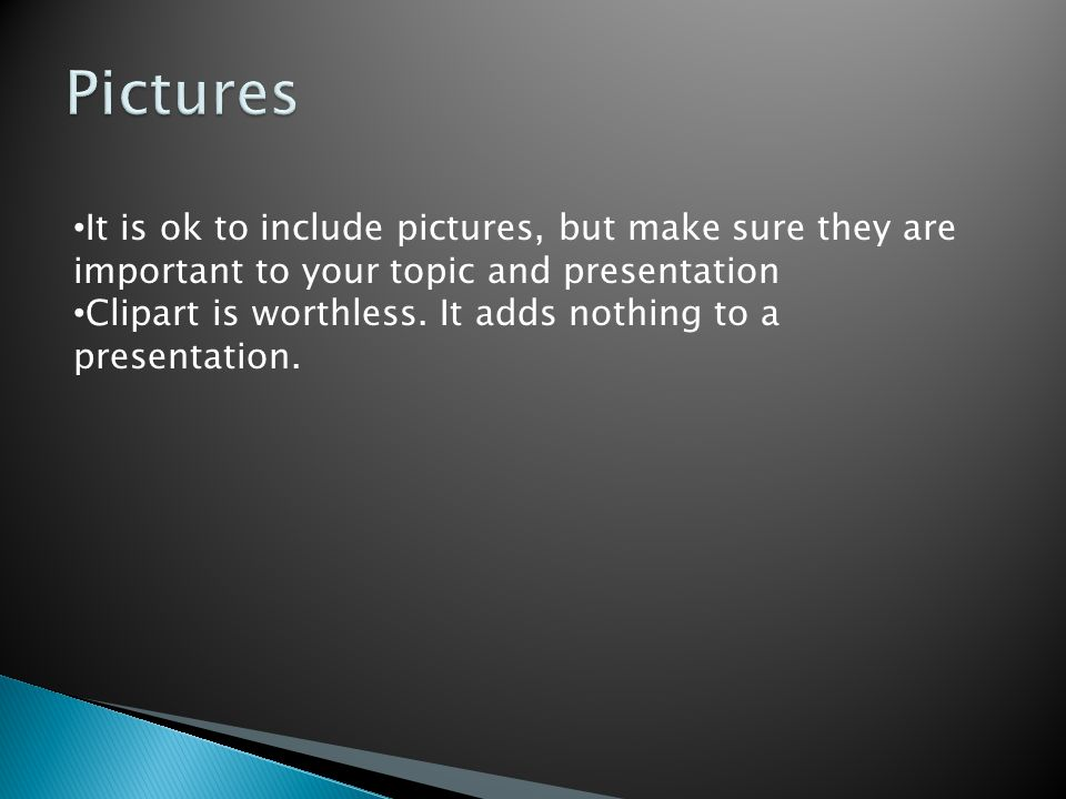 It is ok to include pictures, but make sure they are important to your topic and presentation Clipart is worthless. It adds nothing to a presentation.