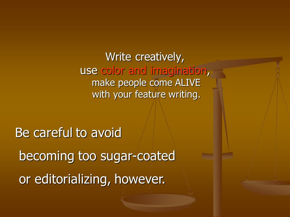 Write creatively, use color and imagination, make people come ALIVE make people come ALIVE with your feature writing.