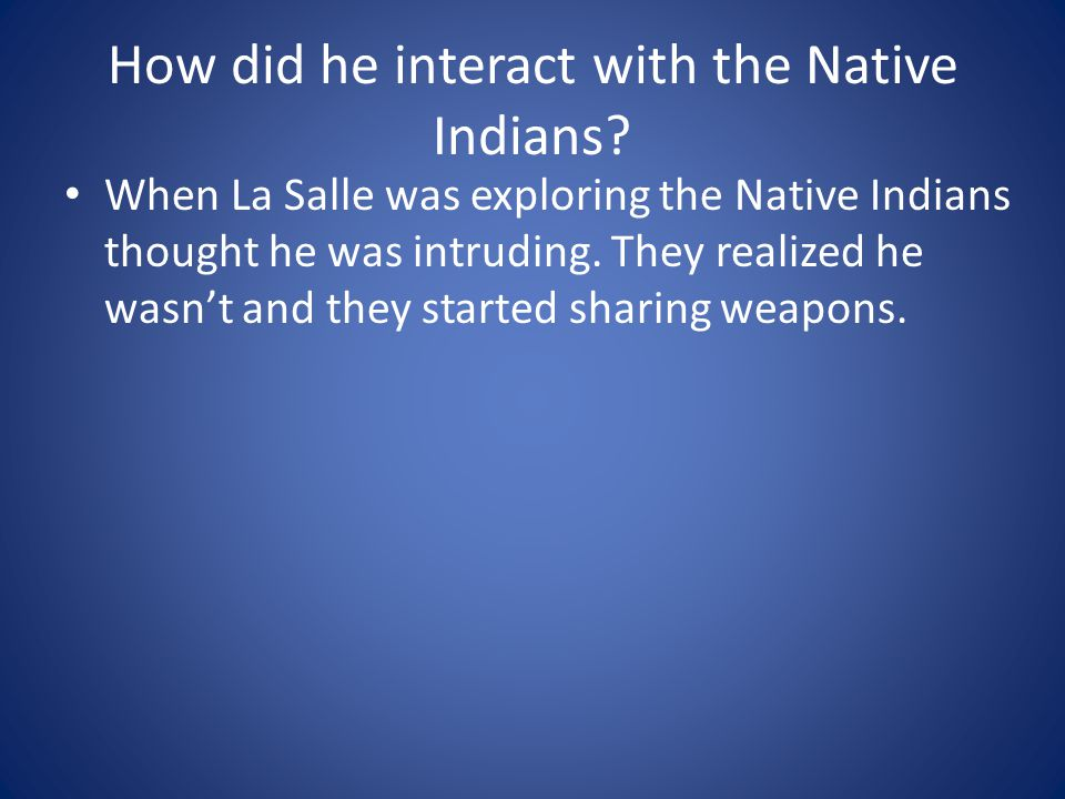How did he interact with the Native Indians? When La Salle was exploring the Native Indians thought he was intruding. They realized he wasn't and they