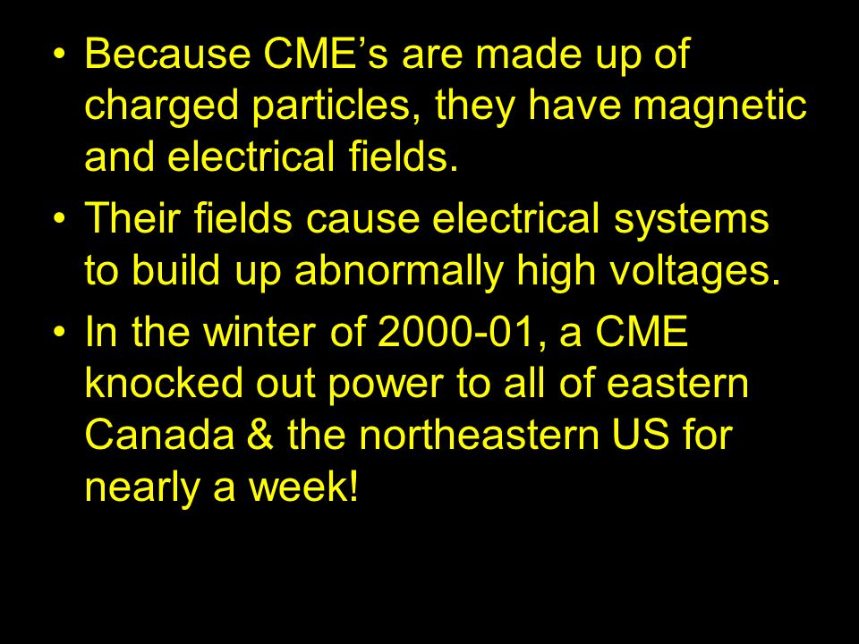 Because CME's are made up of charged particles, they have magnetic and electrical fields. Their fields cause electrical systems to build up abnormally