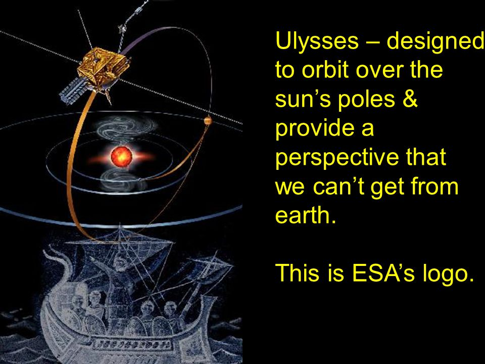 Ulysses – designed to orbit over the sun's poles & provide a perspective that we can't get from earth. This is ESA's logo.