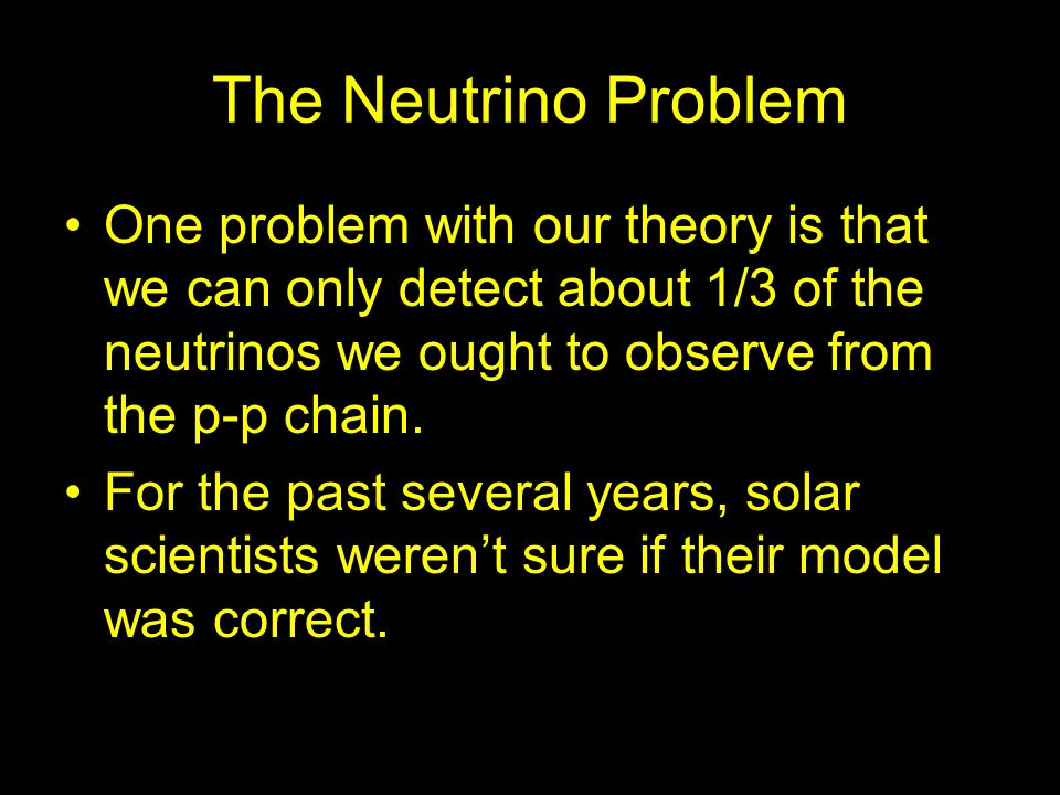 The Neutrino Problem One problem with our theory is that we can only detect about 1/3 of the neutrinos we ought to observe from the p-p chain. For the