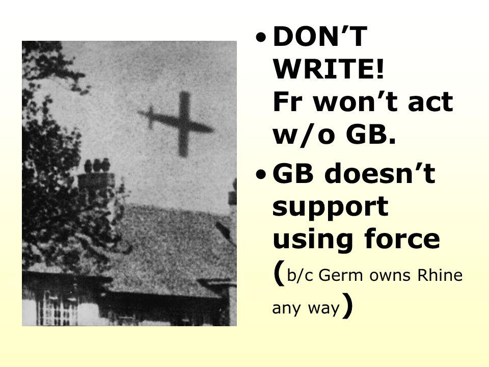 DON'T WRITE! Fr won't act w/o GB. GB doesn't support using force ( b/c Germ owns Rhine any way )