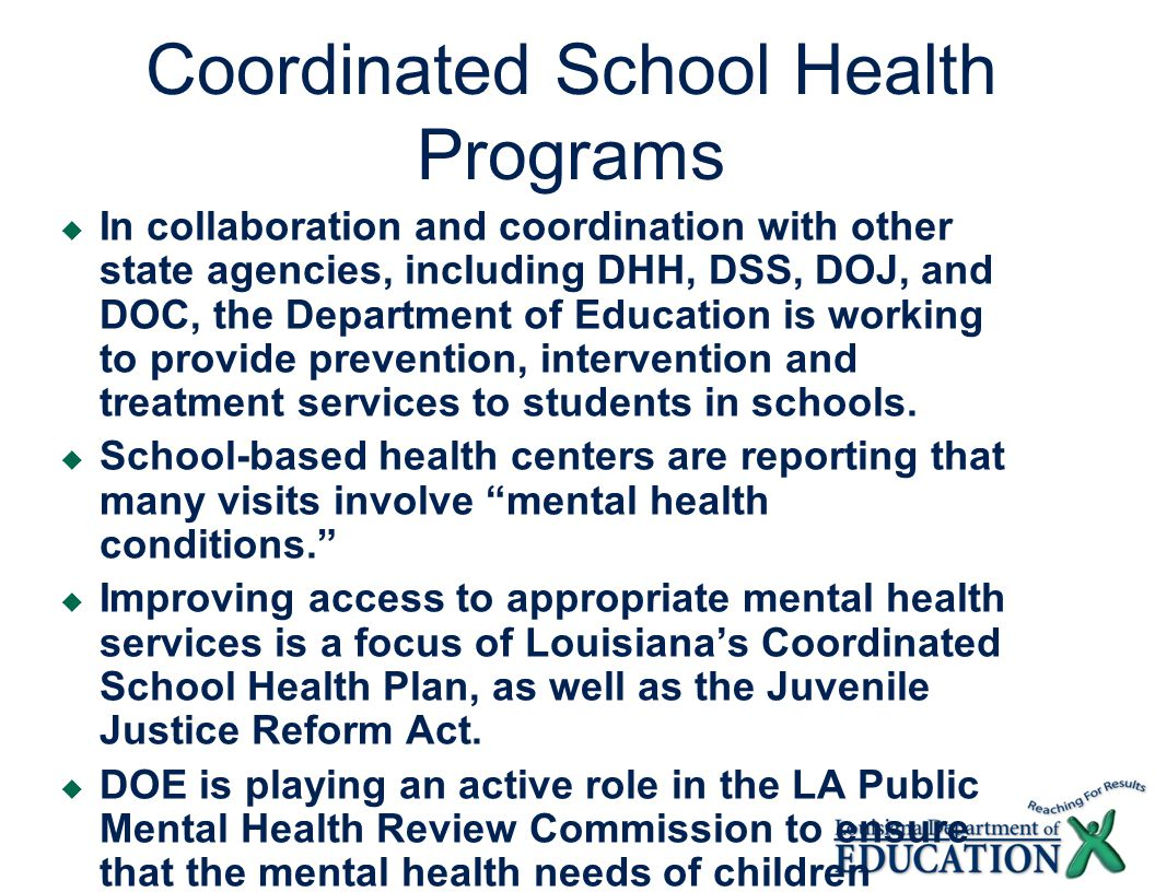 Coordinated School Health Programs  In collaboration and coordination with other state agencies, including DHH, DSS, DOJ, and DOC, the Department of Education is working to provide prevention, intervention and treatment services to students in schools.