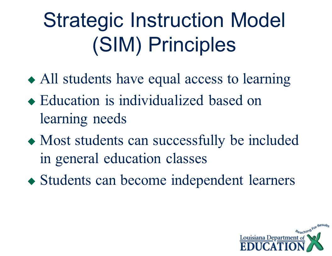 Strategic Instruction Model (SIM) Principles  All students have equal access to learning  Education is individualized based on learning needs  Most students can successfully be included in general education classes  Students can become independent learners