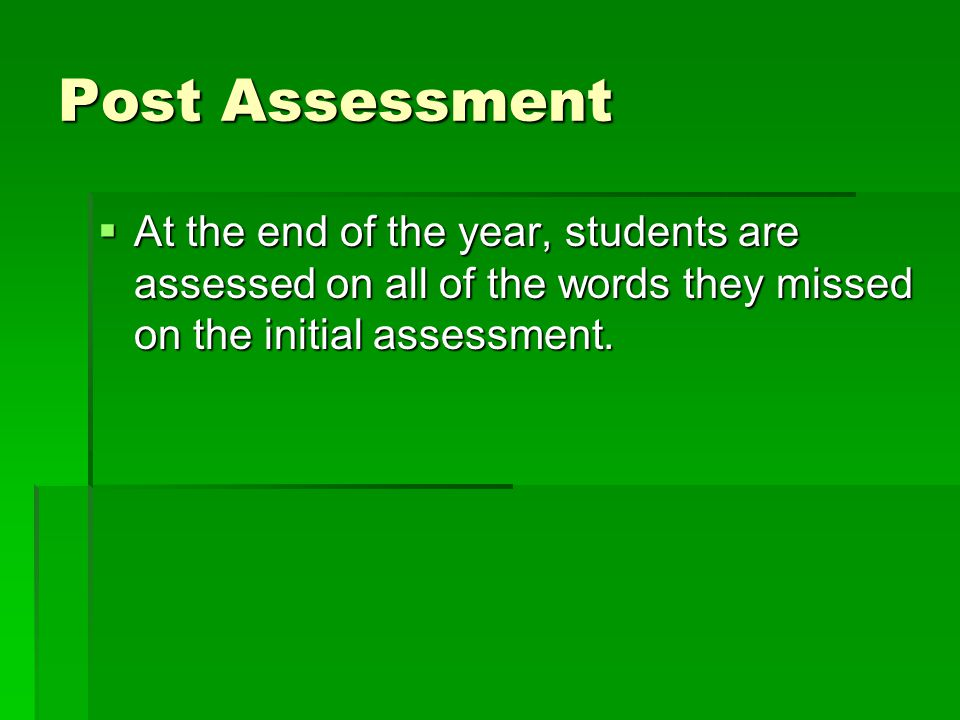 Post Assessment  At the end of the year, students are assessed on all of the words they missed on the initial assessment.
