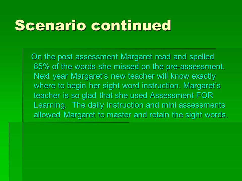 Scenario continued On the post assessment Margaret read and spelled 85% of the words she missed on the pre-assessment.