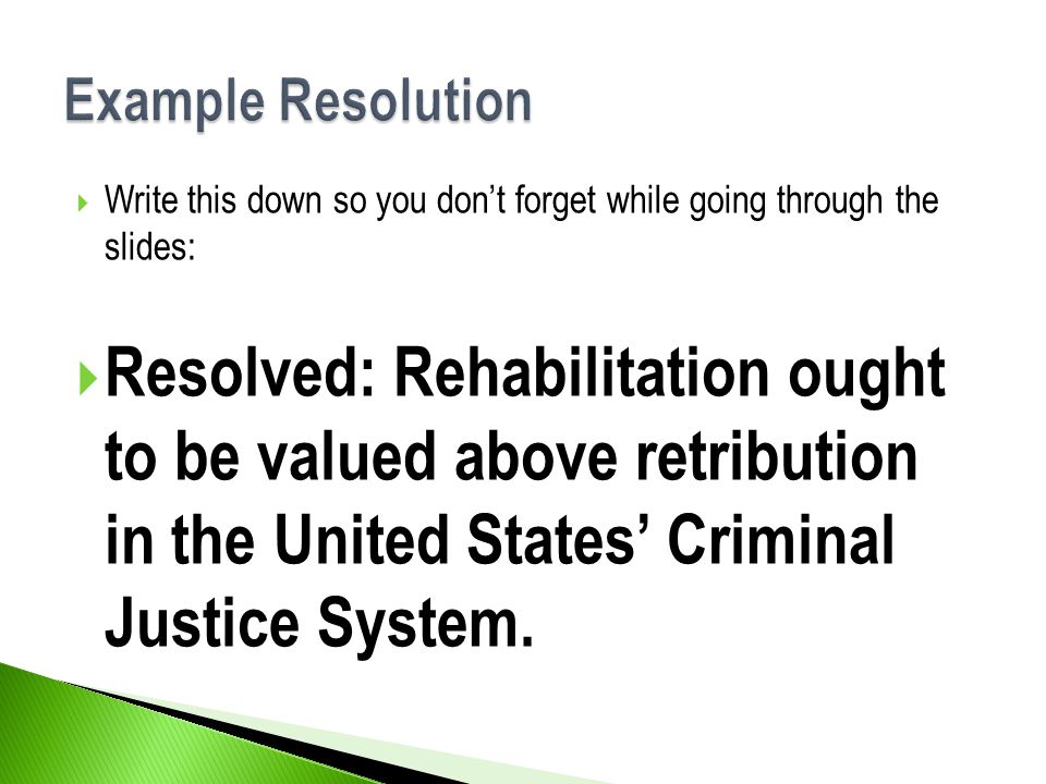  Write this down so you don't forget while going through the slides:  Resolved: Rehabilitation ought to be valued above retribution in the United States' Criminal Justice System.