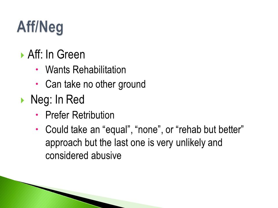  Aff: In Green  Wants Rehabilitation  Can take no other ground  Neg: In Red  Prefer Retribution  Could take an equal , none , or rehab but better approach but the last one is very unlikely and considered abusive