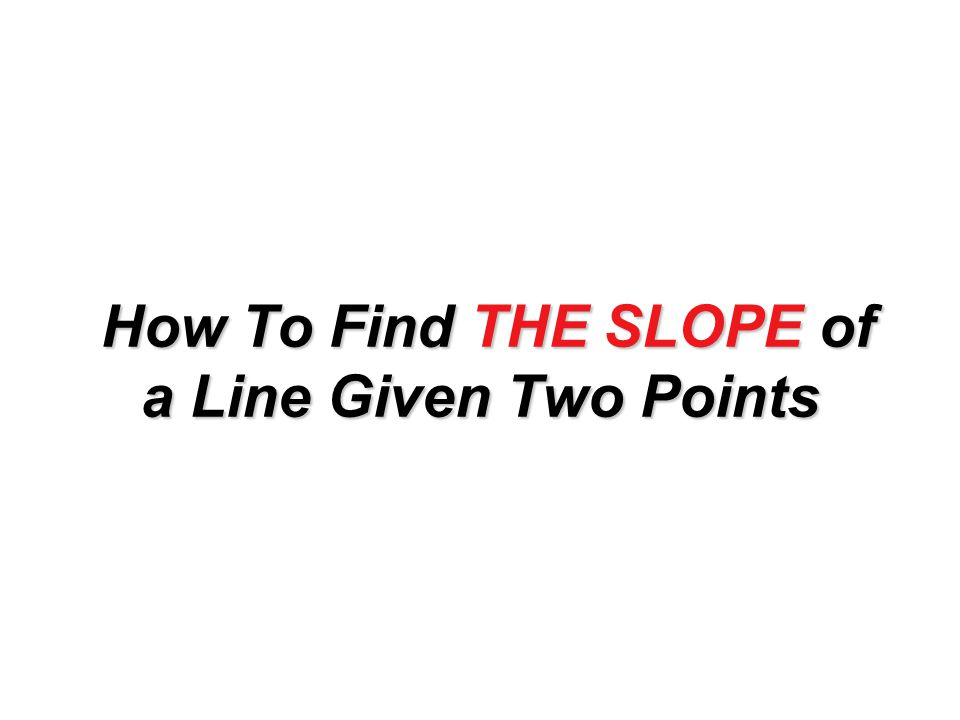 How To Find THE SLOPE of a Line Given Two Points How To Find THE SLOPE of a Line Given Two Points