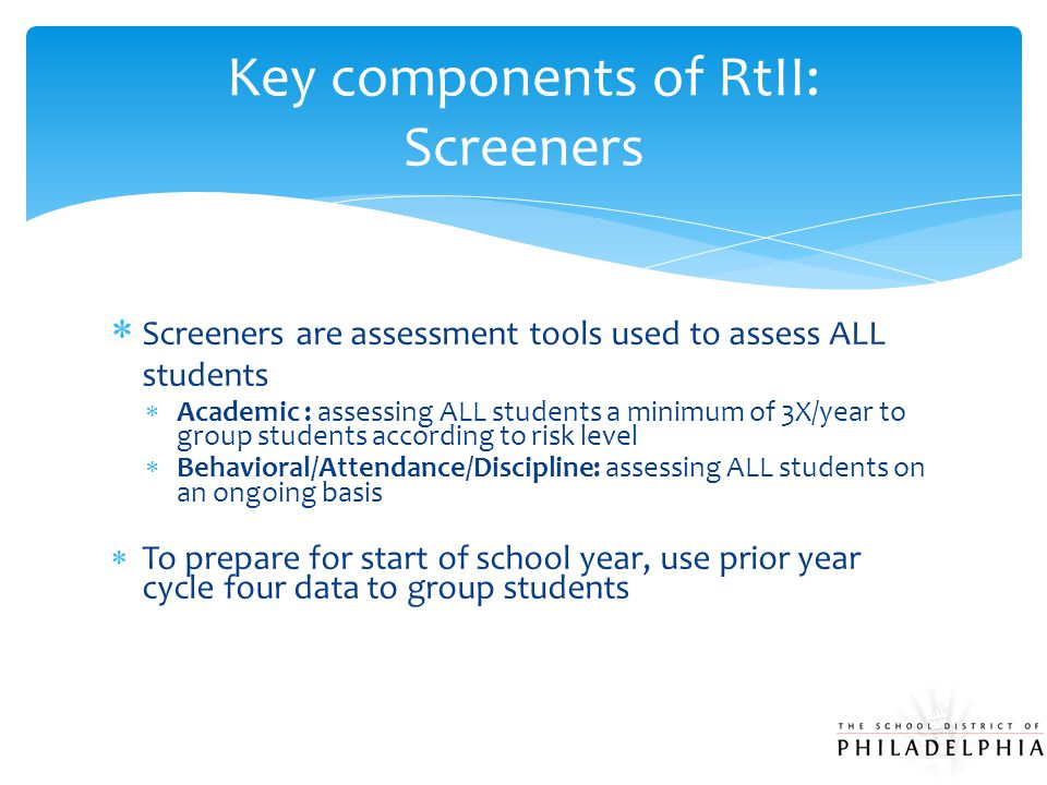  Screeners are assessment tools used to assess ALL students  Academic : assessing ALL students a minimum of 3X/year to group students according to risk level  Behavioral/Attendance/Discipline: assessing ALL students on an ongoing basis  To prepare for start of school year, use prior year cycle four data to group students Key components of RtII: Screeners