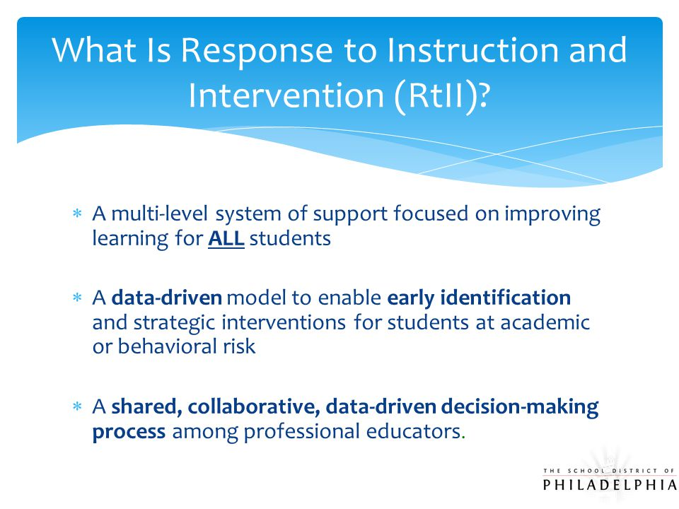  A multi-level system of support focused on improving learning for ALL students  A data-driven model to enable early identification and strategic interventions for students at academic or behavioral risk  A shared, collaborative, data-driven decision-making process among professional educators.