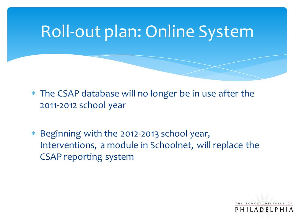  The CSAP database will no longer be in use after the 2011-2012 school year  Beginning with the 2012-2013 school year, Interventions, a module in Schoolnet, will replace the CSAP reporting system Roll-out plan: Online System
