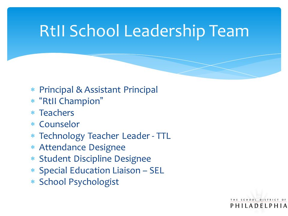  Principal & Assistant Principal  RtII Champion  Teachers  Counselor  Technology Teacher Leader - TTL  Attendance Designee  Student Discipline Designee  Special Education Liaison – SEL  School Psychologist RtII School Leadership Team