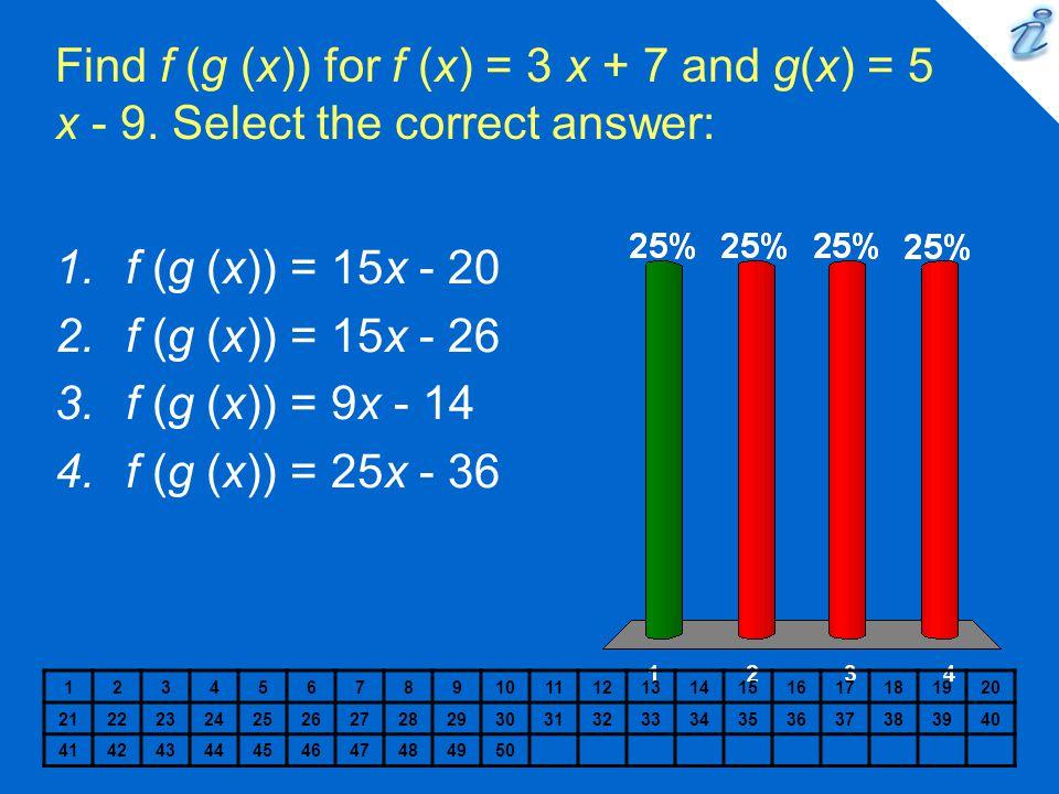 Find f (g (x)) for f (x) = 3 x + 7 and g(x) = 5 x - 9. Select the correct answer: 1234567891011121314151617181920 212223242526272829303132333435363738