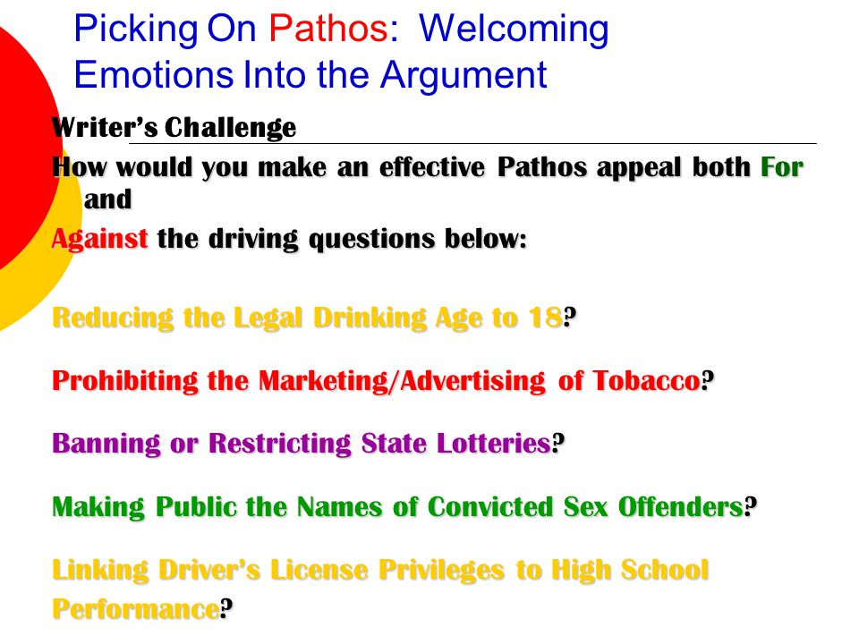 Picking On Pathos: Welcoming Emotions Into the Argument Writer's Challenge How would you make an effective Pathos appeal both For and Against the driving questions below: Reducing the Legal Drinking Age to 18.