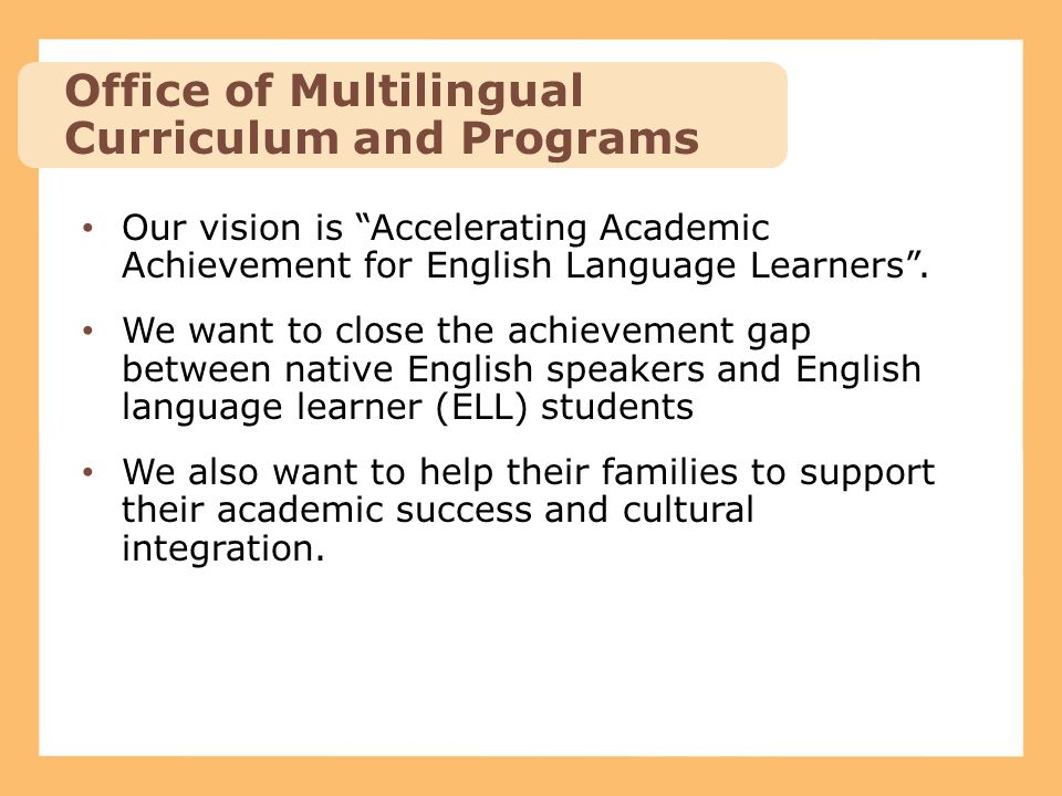 "Our vision is ""Accelerating Academic Achievement for English Language Learners"". We want to close the achievement gap between native English speakers"