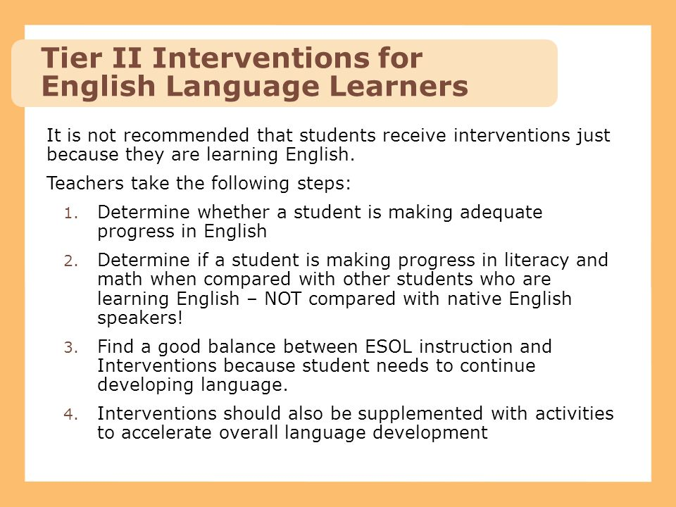It is not recommended that students receive interventions just because they are learning English. Teachers take the following steps: 1. Determine whet