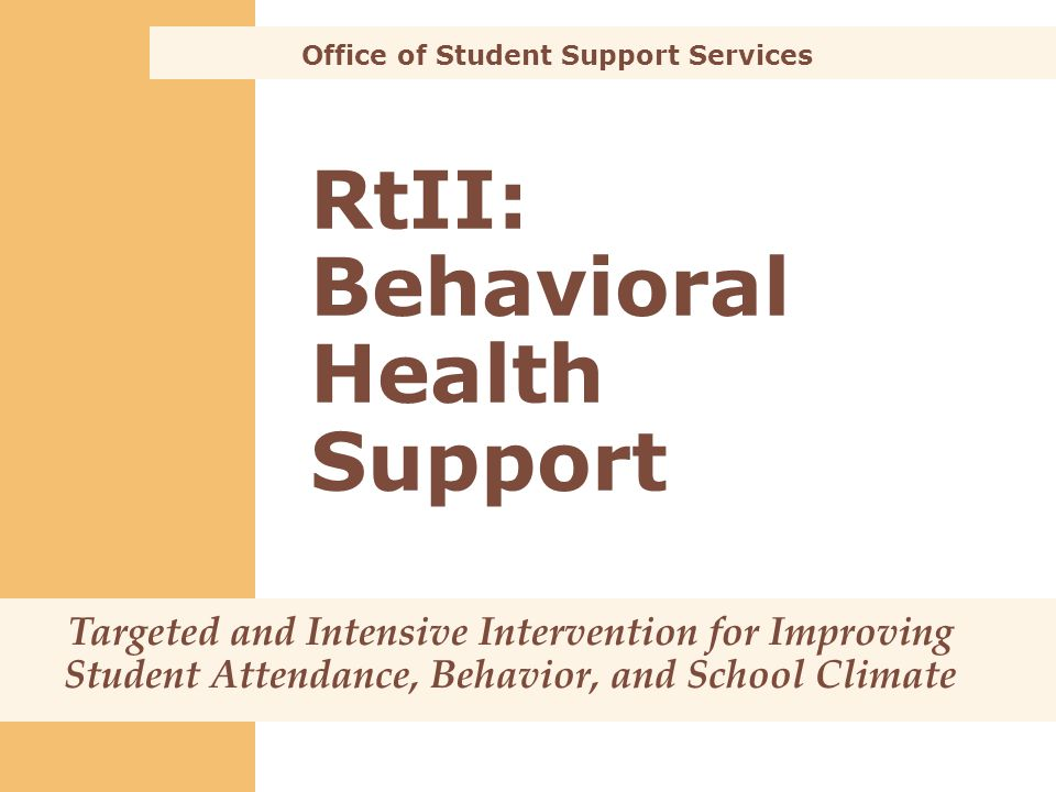 RtII: Behavioral Health Support Office of Student Support Services Targeted and Intensive Intervention for Improving Student Attendance, Behavior, and