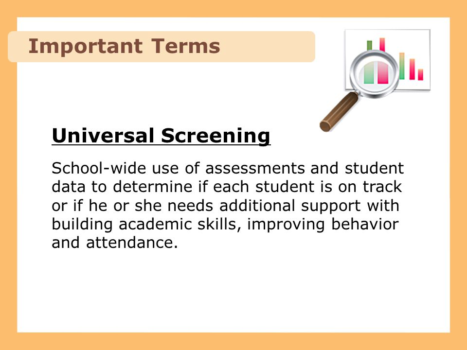 Screeners Screeners are tools used to assess ALL students: Academic Instruction: Aimsweb (Pearson) – grades K-5 STAR (Renaissance Learning) – grades 6-12 Behavioral Health Support (BHS) – variety of indicators