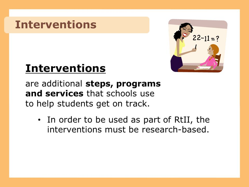 Interventions are additional steps, programs and services that schools use to help students get on track. In order to be used as part of RtII, the int