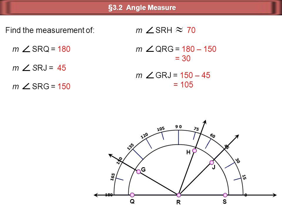 J H G S Q R m SRQ = Find the measurement of: m SRJ = m SRG = m QRG = m GRJ = 180 45 150 70 180 – 150 = 30 150 – 45 = 105 m SRH
