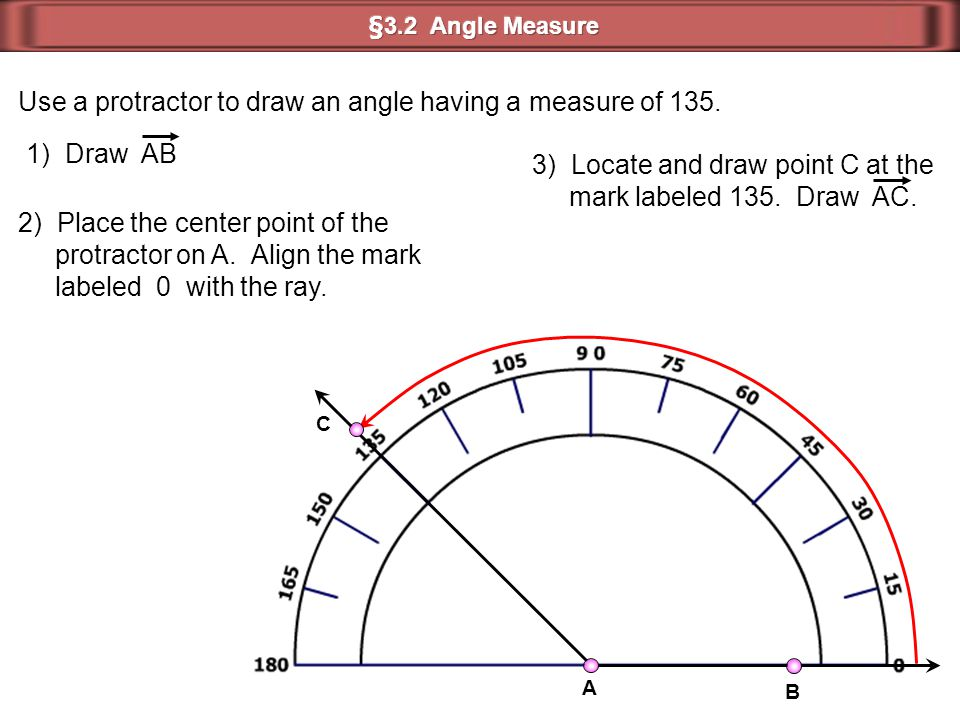 Use a protractor to draw an angle having a measure of 135. 1) Draw AB 2) Place the center point of the protractor on A. Align the mark labeled 0 with