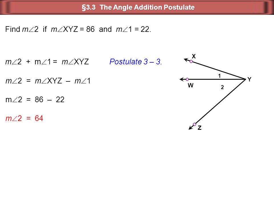 2 1 Y Z X W Find m  2 if m  XYZ = 86 and m  1 = 22. m  2 = m  XYZ – m  1 m  2 = 86 – 22 m  2 = 64 m  2 + m  1 = m  XYZ Postulate 3 – 3.