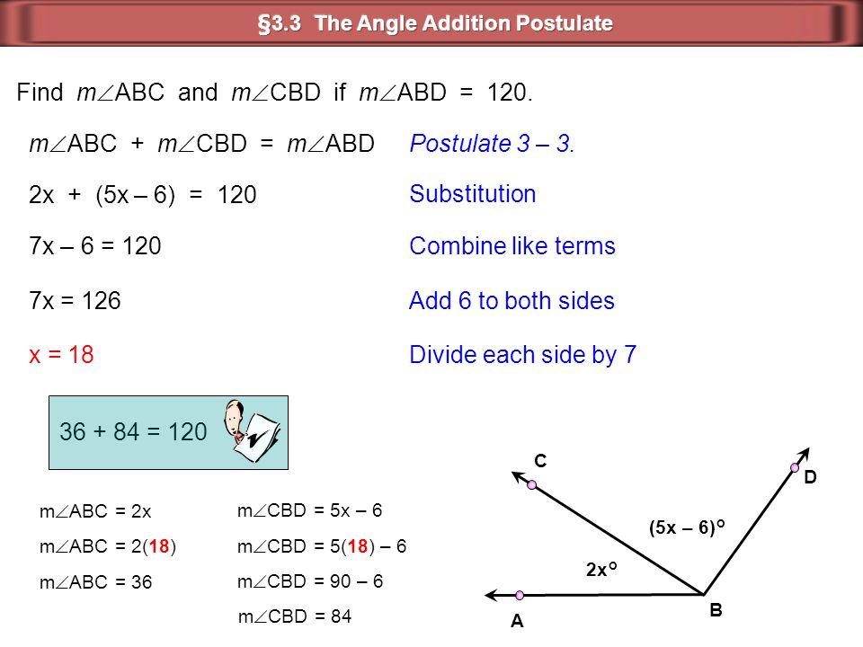 2x° (5x – 6)° B D C A Find m  ABC and m  CBD if m  ABD = 120. m  ABC + m  CBD = m  ABDPostulate 3 – 3. 2x + (5x – 6) = 120 Substitution 7x – 6 =