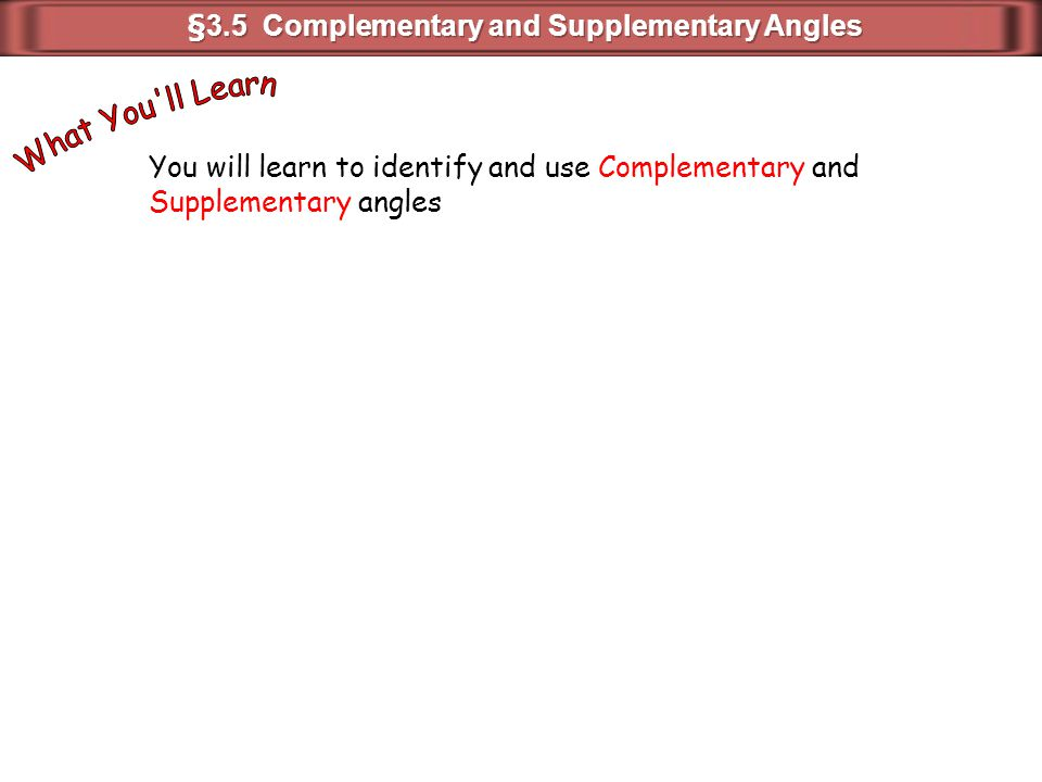 You will learn to identify and use Complementary and Supplementary angles