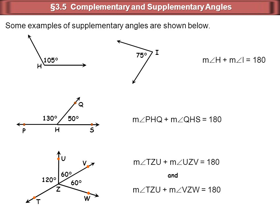 105° H 75° I Some examples of supplementary angles are shown below. m  H + m  I = 180 m  PHQ + m  QHS = 180 50° H 130° Q P S m  TZU + m  UZV = 1