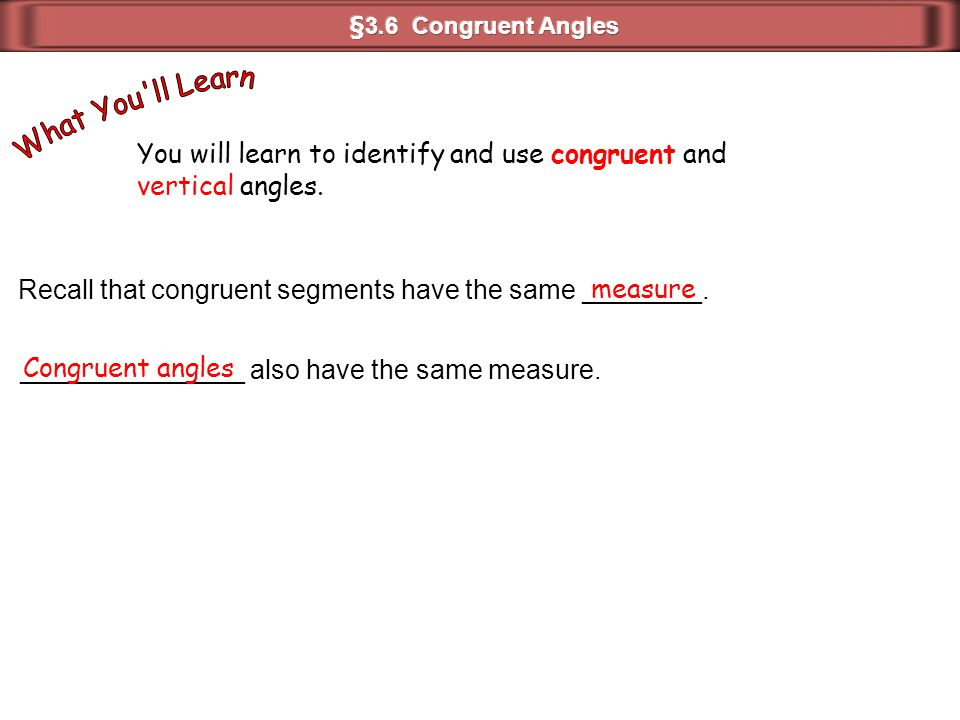 You will learn to identify and use congruent and vertical angles. Recall that congruent segments have the same ________. measure _______________ also